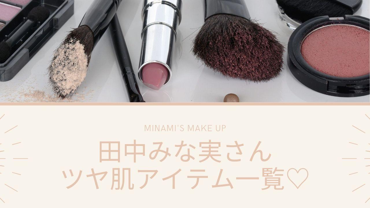 田中みな実さんのツヤ肌メイクの作り方、徹底解説!【完全再現OK】