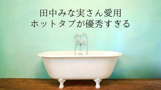 田中みな実さん愛用ホットタブを使ってみたら…【リアルな感想】