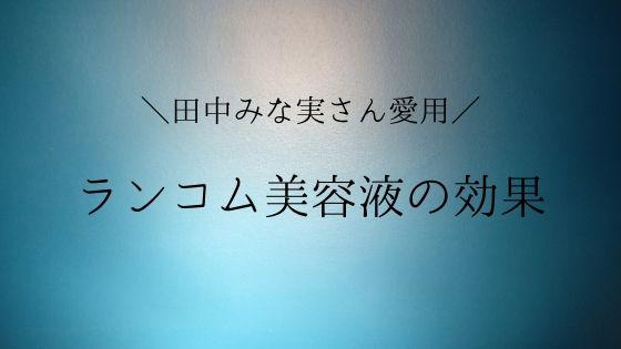 田中みな実さんリピ買い、ランコムの美容液は効果が出る?