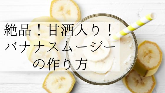 甘酒で作る!バナナスムージーのレシピと効果【絶対に作るべき】