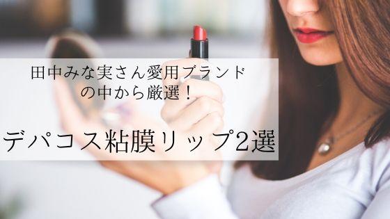 田中みな実さん愛用ブランドの粘膜リップが超優秀!人気色を調査